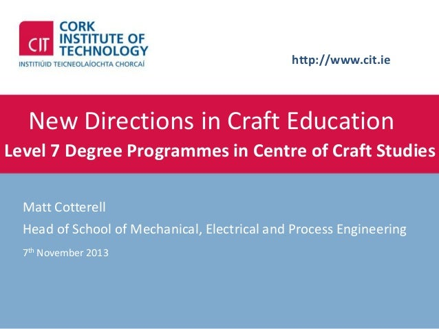 http://www.cit.ie  New Directions in Craft Education Level 7 Degree Programmes in Centre of Craft Studies Matt Cotterell H...