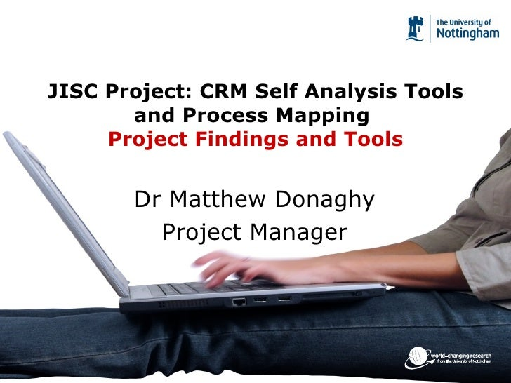 JISC Project: CRM Self Analysis Tools and Process Mapping  Project Findings and Tools Dr Matthew Donaghy Project Manager
