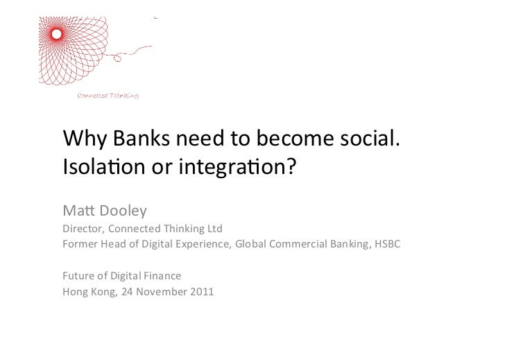 Why	  Banks	  need	  to	  become	  social.	  Isola5on	  or	  integra5on?	  	  Ma:	  Dooley	  Director,	  Connected	  Think...