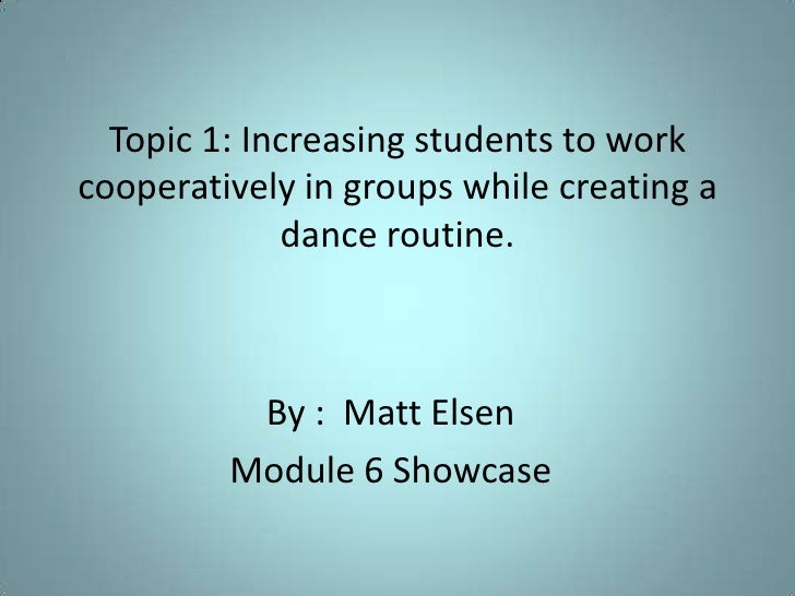 Topic 1: Increasing students to work cooperatively in groups while creating a dance routine.<br />By :  Matt Elsen<br />Mo...