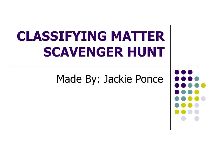CLASSIFYING MATTER SCAVENGER HUNT Made By: Jackie Ponce