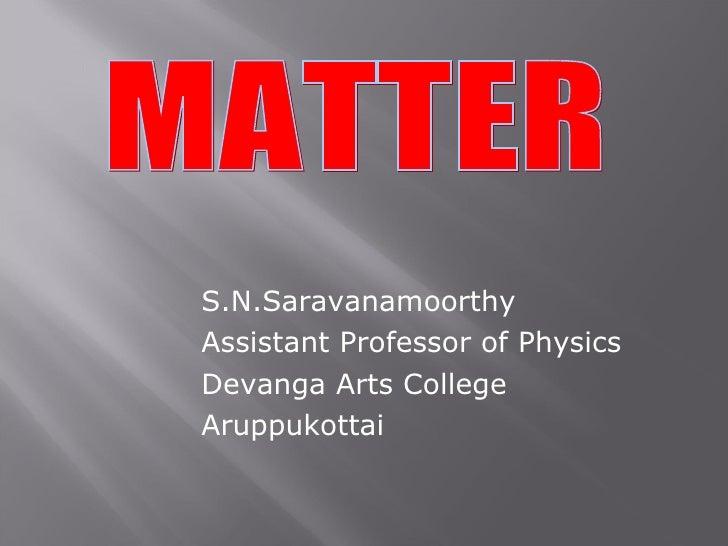 S.N.Saravanamoorthy Assistant Professor of Physics Devanga Arts College Aruppukottai MATTER