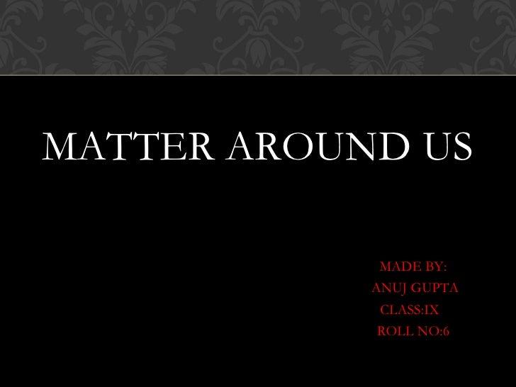 MATTER AROUND US             MADE BY:            ANUJ GUPTA             CLASS:IX             ROLL NO:6