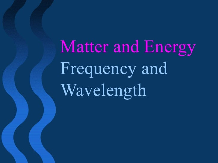 Matter and Energy Frequency and Wavelength