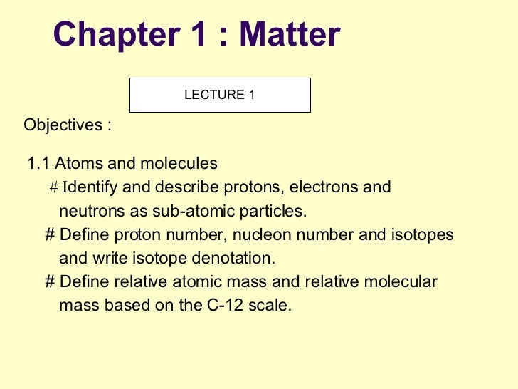 Chapter 1 : Matter 1.1 Atoms and molecules # I dentify and describe protons, electrons and neutrons as sub-atomic particle...