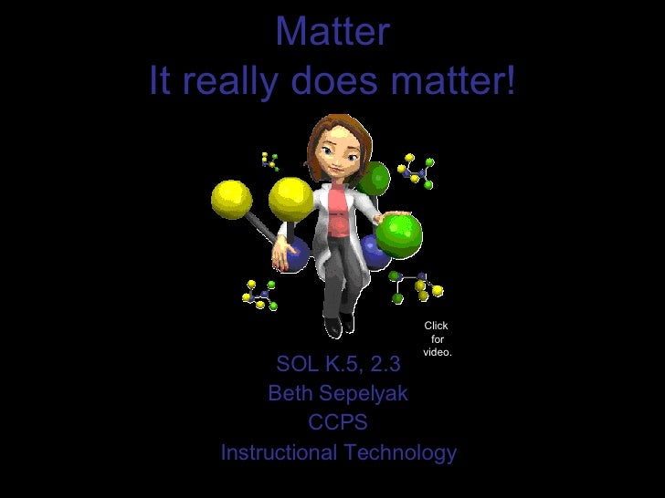 Matter It really does matter! SOL K.5, 2.3 Beth Sepelyak CCPS Instructional Technology Click  for video.