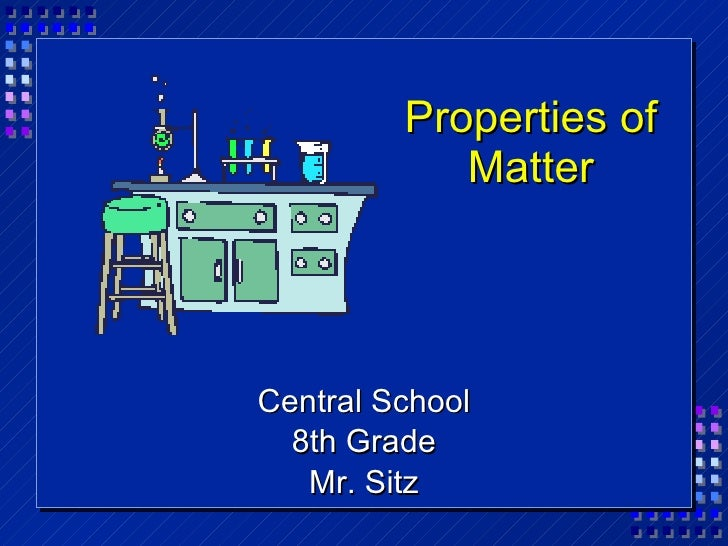 Properties of Matter <ul><li>Central School </li></ul><ul><li>8th Grade </li></ul><ul><li>Mr. Sitz </li></ul>
