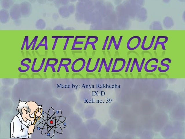matter in our surroundings This lesson covers the definition of matter, its physical properties, the process of diffusion, different states of matter ie solid, liquid and gas.