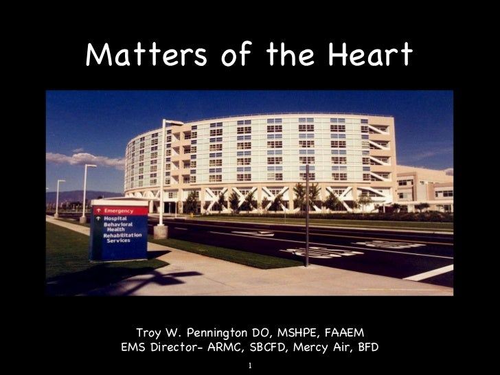 Matters of the Heart Troy W. Pennington DO, MSHPE, FAAEM EMS Director- ARMC, SBCFD, Mercy Air, BFD