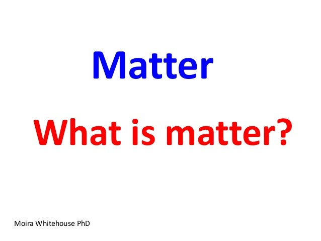 Matter    What is matter?Moira Whitehouse PhD
