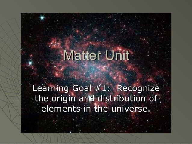Matter UnitMatter Unit Learning Goal #1: RecognizeLearning Goal #1: Recognize the origin and distribution ofthe origin and...