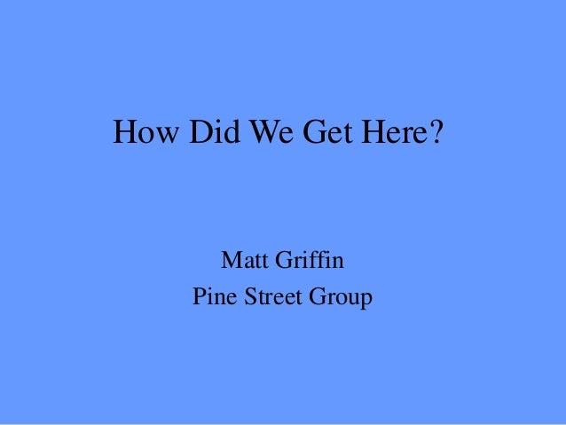 How Did We Get Here?  Matt Griffin Pine Street Group