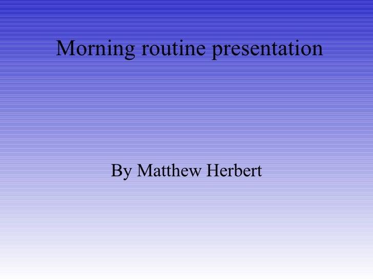 Morning routine presentation By Matthew Herbert