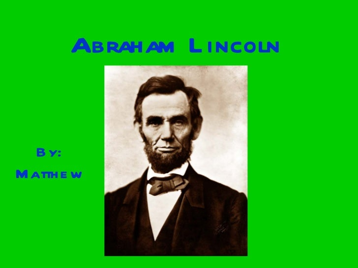 Abraham Lincoln By: Matthew
