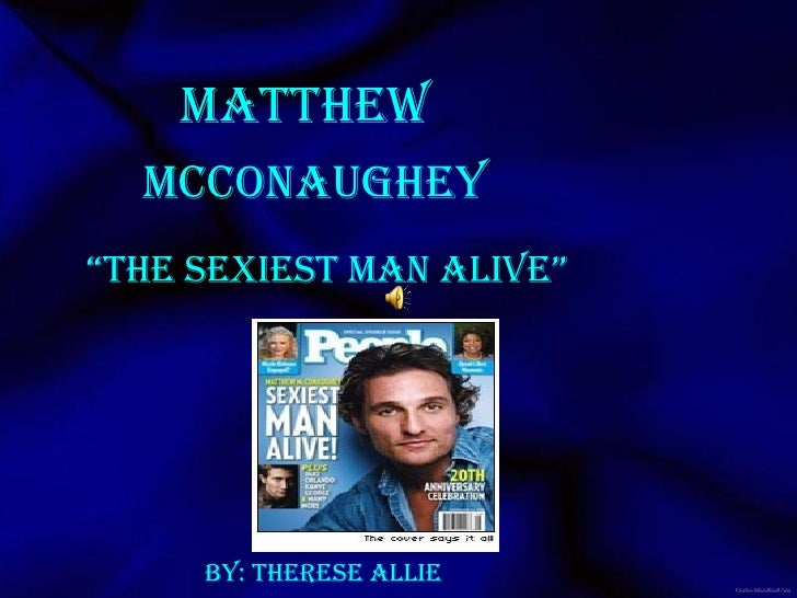 "Matthew  "" The Sexiest Man Alive"" Mcconaughey By: Therese allie"