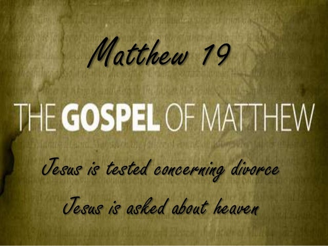 Matthew 19, Jesus is tested concerning divorce, Jesus is asked about heaven,  Judea Beyond The Jordan,  Divorce For Any Reason,  Become One Flesh,  What about remarriage?,  Eye Of A Needle,  Count The Cost