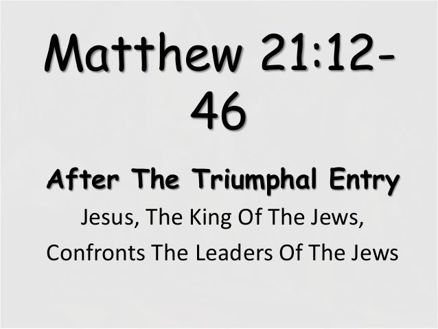 Matthew 21:12-46After The Triumphal EntryJesus, The King Of The Jews,Confronts The Leaders Of The Jews