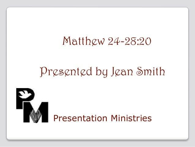 Matthew 24-28:20 Presented by Jean Smith  Presentation Ministries