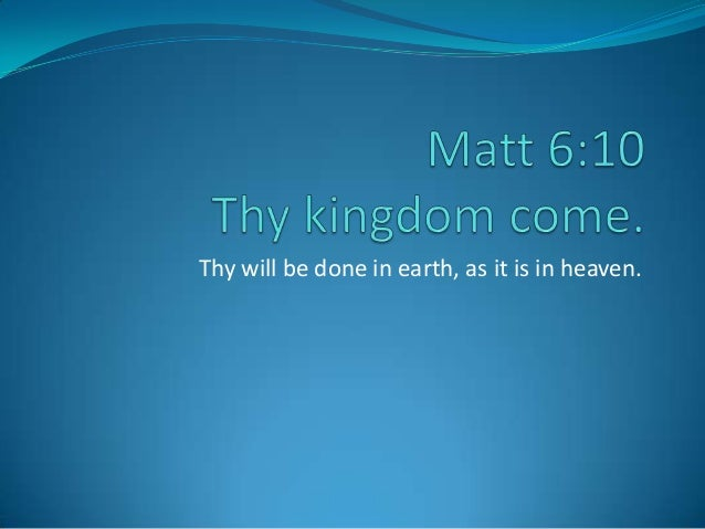 Thy will be done in earth, as it is in heaven.