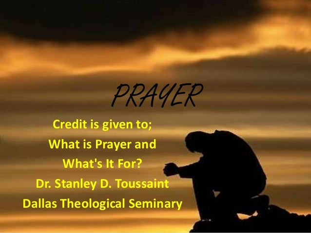 PRAYERCredit is given to;What is Prayer andWhats It For?Dr. Stanley D. ToussaintDallas Theological Seminary