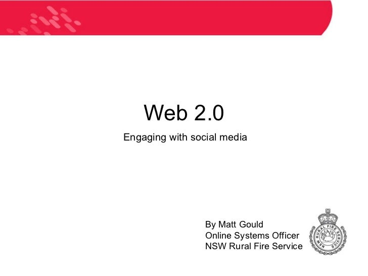 Web 2.0 Engaging with social media By Matt Gould Online Systems Officer NSW Rural Fire Service