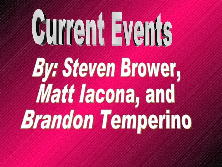 Current Events By: Steven Brower, Matt Iacona, and  Brandon Temperino