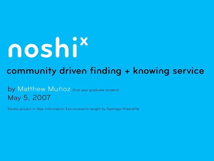 x noshi community driven finding + knowing service by Matthew Muñoz (first year graduate student) May 5, 2007 Studio proje...