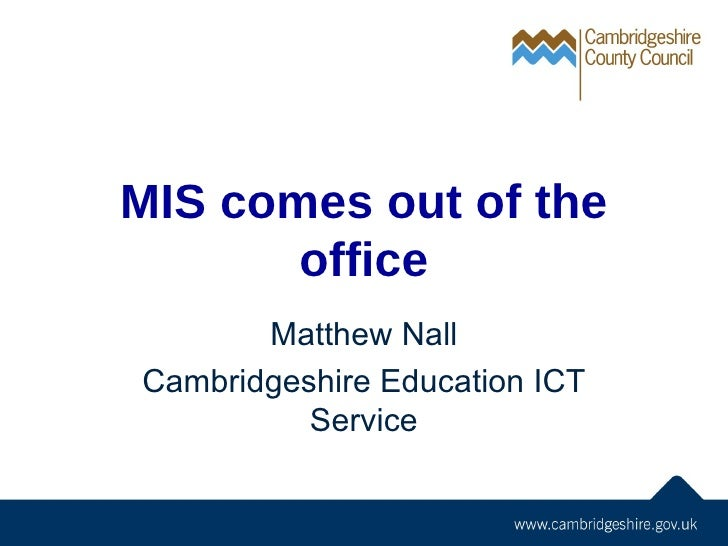 MIS comes out of the office Matthew Nall Cambridgeshire Education ICT Service