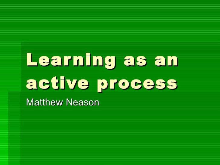 Learning as an active process Matthew Neason
