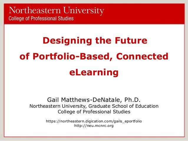 Designing the Future of Portfolio-Based, Connected eLearning Gail Matthews-DeNatale, Ph.D.  Northeastern University, Gradu...