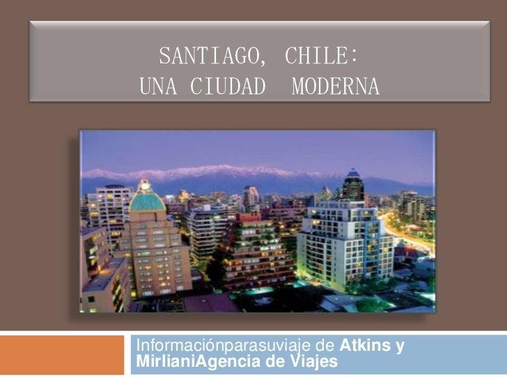 Santiago, Chile:Una Ciudad  MODERNA <br />Informaciónparasuviaje de Atkins y MirlianiAgencia de Viajes<br />