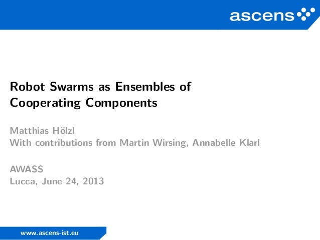 Robot Swarms as Ensembles of Cooperating Components Matthias Hölzl With contributions from Martin Wirsing, Annabelle Klarl...