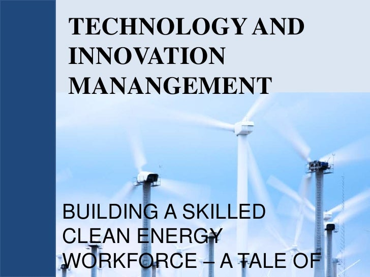 TECHNOLOGY AND INNOVATION MANANGEMENT<br />BUILDING A SKILLED CLEAN ENERGY WORKFORCE – A TALE OF TWO COUNTRIES<br />