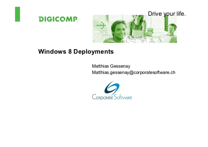 Drive your life.Windows 8 Deployments              Matthias Gessenay              Matthias.gessenay@corporatesoftware.ch
