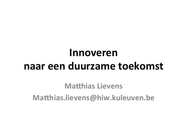 Innoveren     naar  een  duurzame  toekomst   Ma1hias  Lievens   Ma1hias.lievens@hiw.kuleuven.be