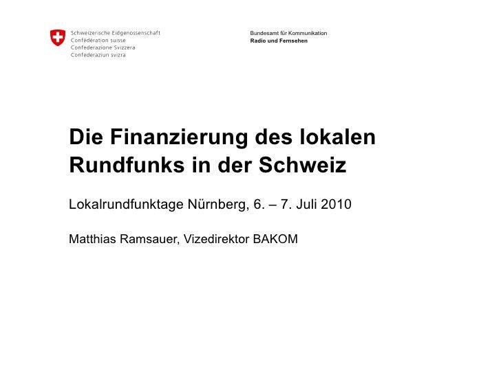Die Finanzierung des lokalen Rundfunks in der Schweiz  Lokalrundfunktage Nürnberg, 6. – 7. Juli 2010  Matthias Ramsauer, V...