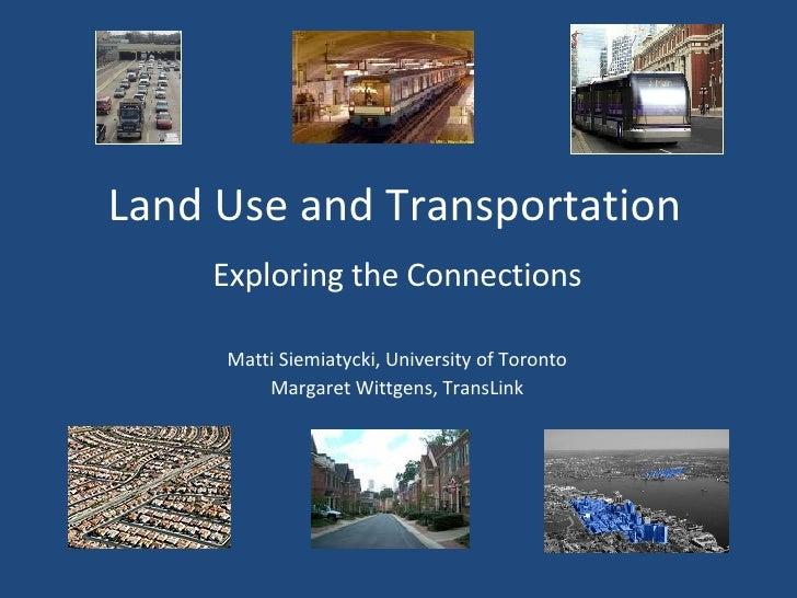 Land Use and Transportation Exploring the Connections Matti Siemiatycki, University of Toronto Margaret Wittgens, TransLink