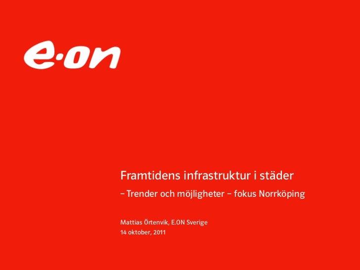 Framtidens infrastruktur i städer– Trender och möjligheter – fokus NorrköpingMattias Örtenvik, E.ON Sverige14 oktober, 2011