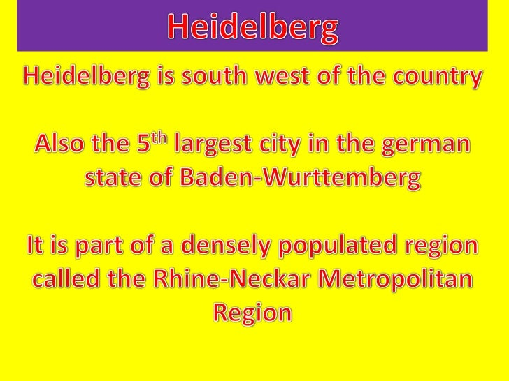 Heidelberg<br />Heidelberg is south west of the country<br />Also the 5th largest city in the german state of Baden-Wurtte...