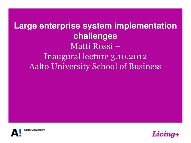 Large enterprise system implementation               challenges              Matti Rossi –       Inaugural lecture 3.10.20...