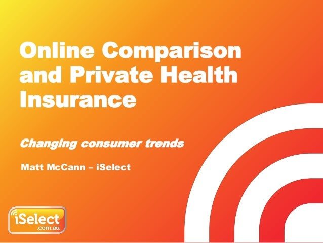 Online Comparison and Private Health Insurance Changing consumer trends Matt McCann – iSelect