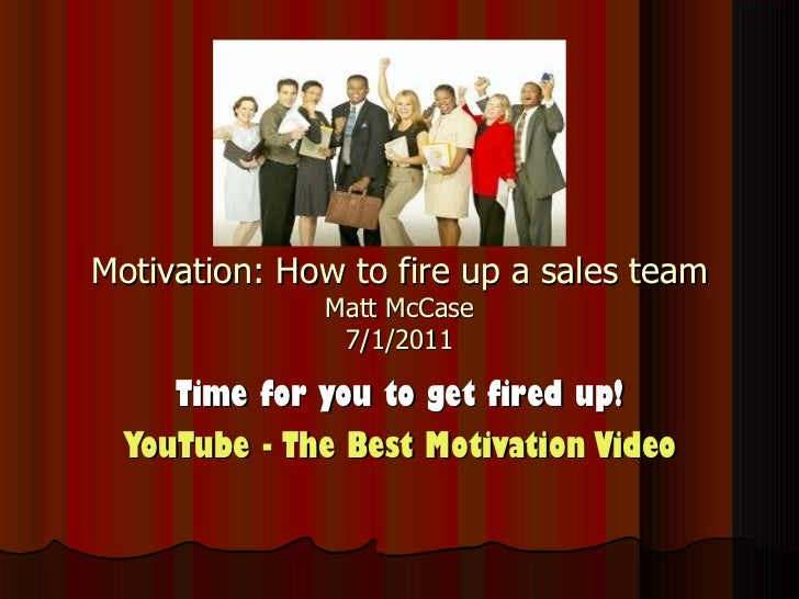 Motivation: How to fire up a sales team Matt McCase 7/1/2011 Time for you to get fired up! YouTube - ‪The Best Motivation ...