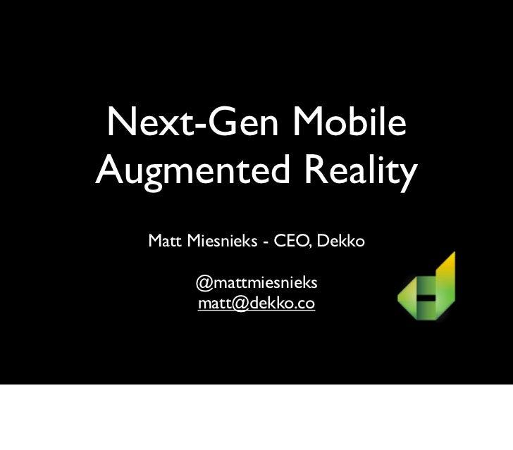 Next-Gen MobileAugmented Reality  Matt Miesnieks - CEO, Dekko       @mattmiesnieks       matt@dekko.co