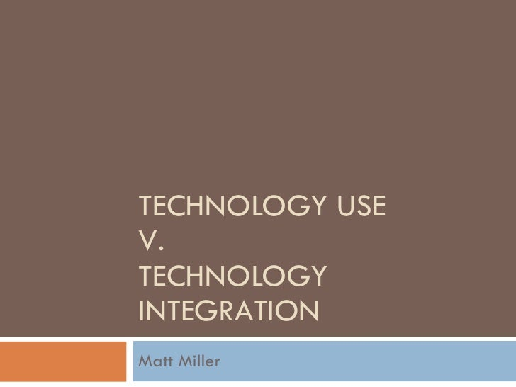 TECHNOLOGY USE  V. TECHNOLOGY INTEGRATION Matt Miller