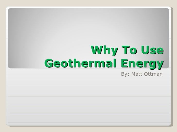 Why To Use Geothermal Energy By: Matt Ottman
