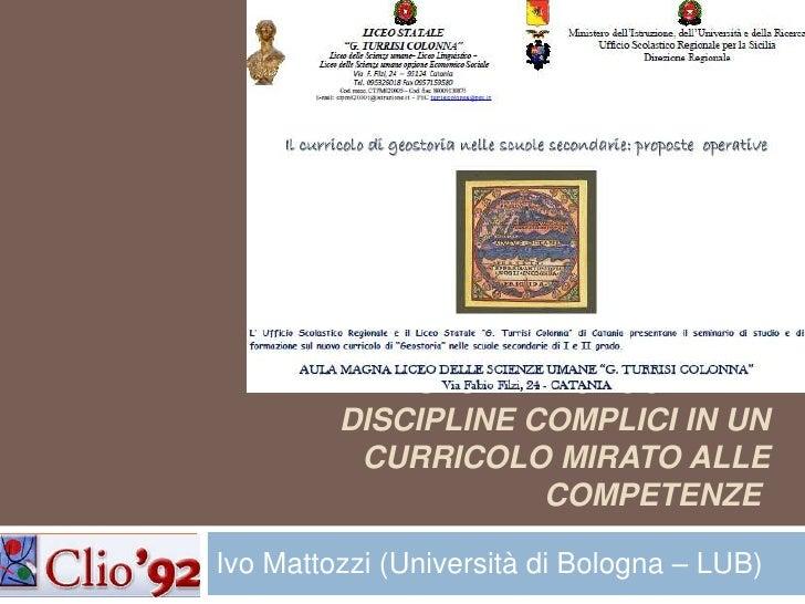 Storia e geografia: discipline complici in un curricolo mirato alle competenze <br />Ivo Mattozzi (Università di Bologna ...