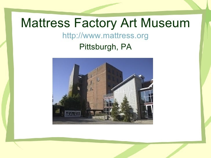 Mattress Factory Art Museum http://www.mattress.org <ul><li>Pittsburgh, PA </li></ul>