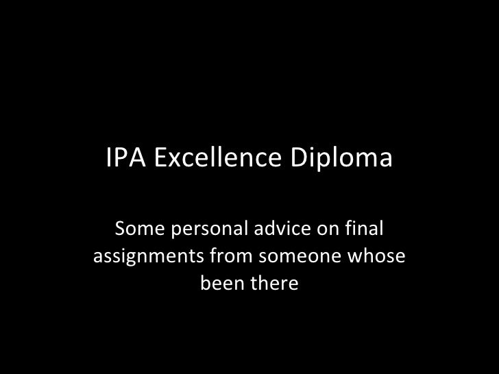 IPA Excellence Diploma Some personal advice on final assignments from someone whose been there