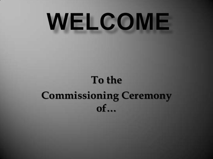 Welcome<br />To the<br />Commissioning Ceremony of…<br />