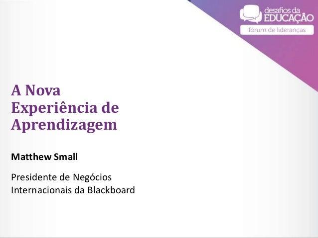 #DesafiosdaEducacao DESAFIOS DA EDUCAÇÃO 2015 A Nova Experiência de Aprendizagem Matthew Small Presidente de Negócios Inte...